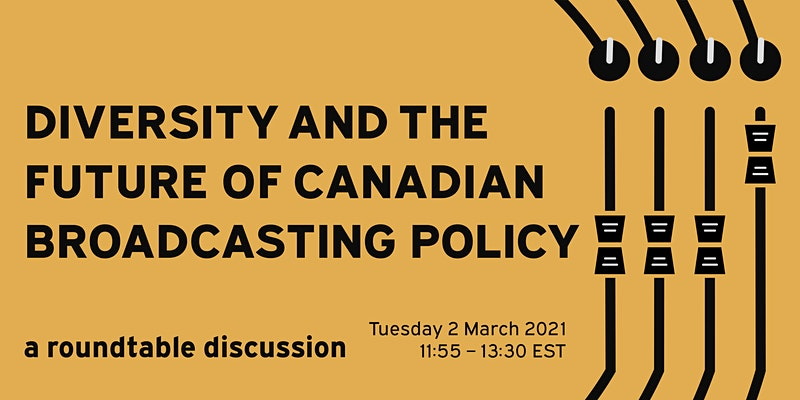 "On a yellow background, black text reads ""Diversity and the future of Canadian Broadcasting Policy, a roundtable discussion Tuesday 2 March 2021, 11:55 - 13:30 EST"""
