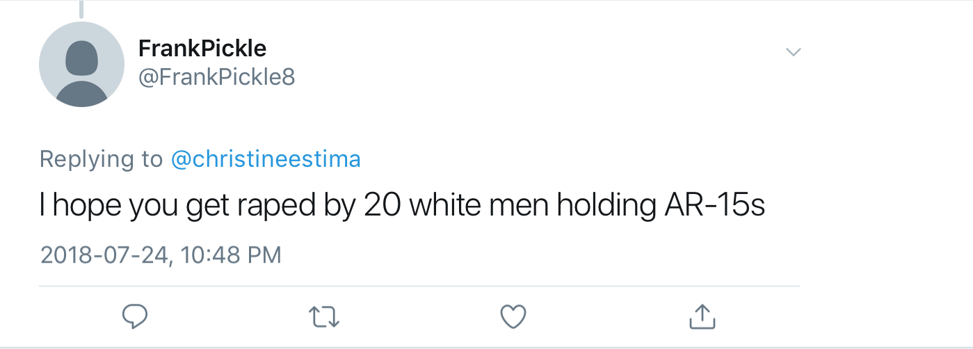 "Twitter reply to Christine from @FrankPickle8: ""I hope you get raped  by 20 white men holding AR-15s"""